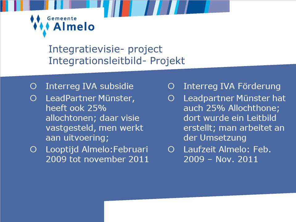 Integratievisie- project Integrationsleitbild- Projekt Interreg IVA subsidie LeadPartner Münster, heeft ook 25% allochtonen; daar visie vastgesteld, men werkt aan uitvoering; Looptijd Almelo:Februari 2009 tot november 2011 Interreg IVA Förderung Leadpartner Münster hat auch 25% Allochthone; dort wurde ein Leitbild erstellt; man arbeitet an der Umsetzung Laufzeit Almelo: Feb.