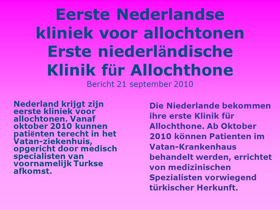 Eerste Nederlandse kliniek voor allochtonen Erste niederl ä ndische Klinik f ü r Allochthone Bericht 21 september 2010 Nederland krijgt zijn eerste kliniek voor allochtonen.