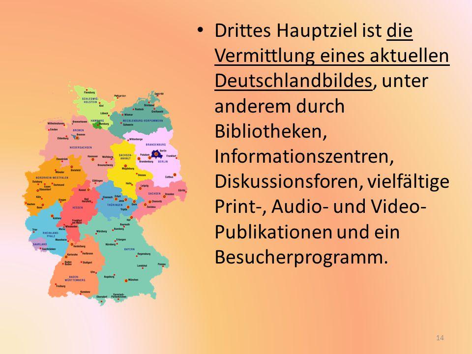 Drittes Hauptziel ist die Vermittlung eines aktuellen Deutschlandbildes, unter anderem durch Bibliotheken, Informationszentren, Diskussionsforen, vielfältige Print-, Audio- und Video- Publikationen und ein Besucherprogramm.