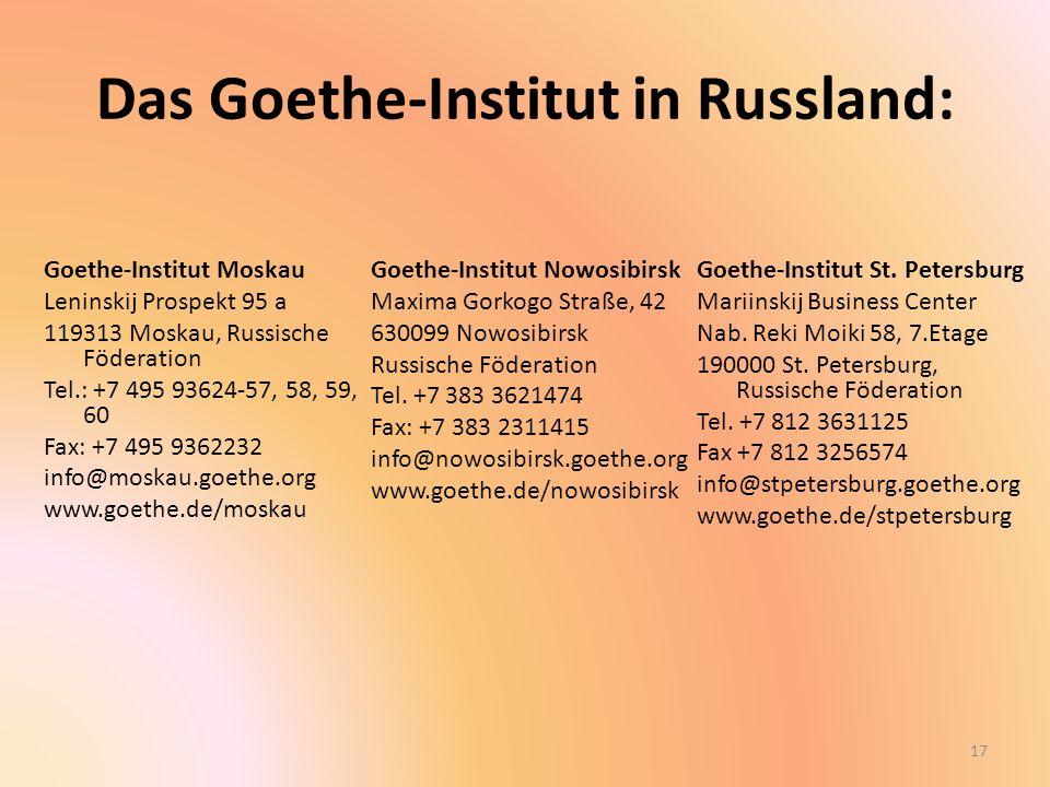 Das Goethe-Institut in Russland: Goethe-Institut Moskau Leninskij Prospekt 95 a 119313 Moskau, Russische Föderation Tel.: +7 495 93624-57, 58, 59, 60 Fax: +7 495 9362232 info@moskau.goethe.org www.goethe.de/moskau Goethe-Institut Nowosibirsk Maxima Gorkogo Straße, 42 630099 Nowosibirsk Russische Föderation Tel.