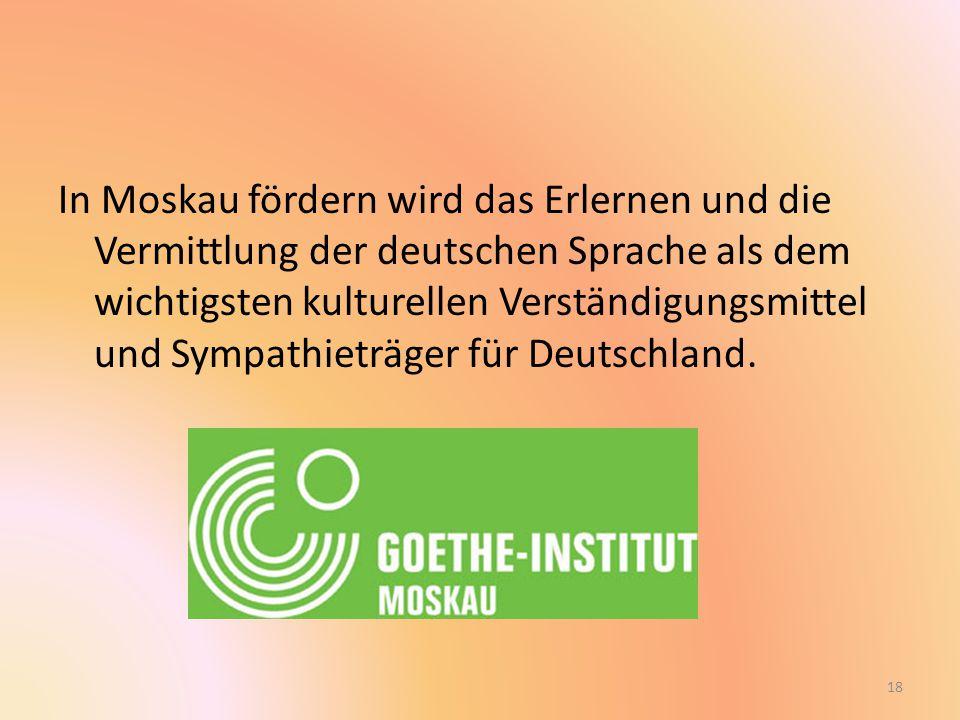 In Moskau fördern wird das Erlernen und die Vermittlung der deutschen Sprache als dem wichtigsten kulturellen Verständigungsmittel und Sympathieträger für Deutschland.