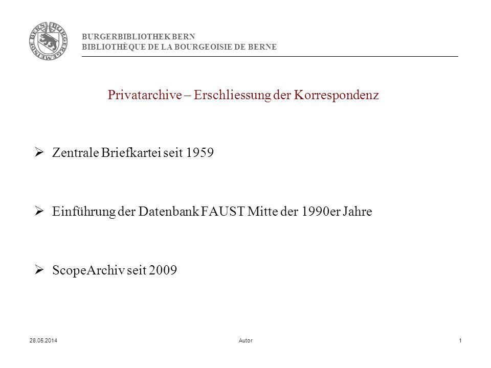 BURGERBIBLIOTHEK BERN BIBLIOTHÈQUE DE LA BOURGEOISIE DE BERNE 28.05.2014Autor1 Privatarchive – Erschliessung der Korrespondenz Zentrale Briefkartei seit 1959 Einführung der Datenbank FAUST Mitte der 1990er Jahre ScopeArchiv seit 2009