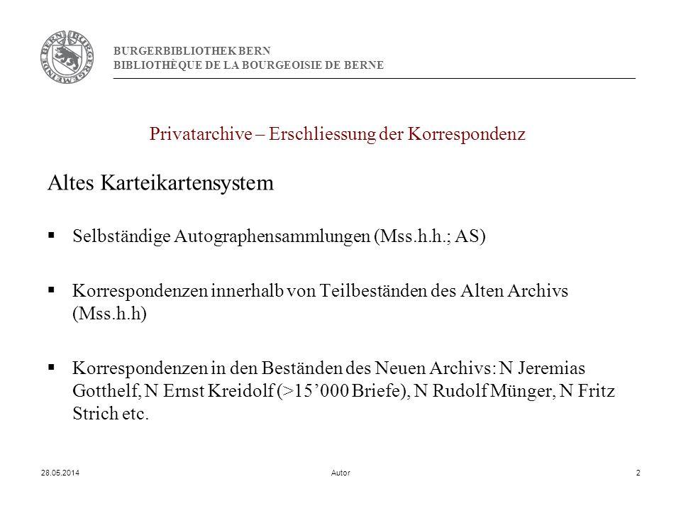 BURGERBIBLIOTHEK BERN BIBLIOTHÈQUE DE LA BOURGEOISIE DE BERNE 28.05.2014Autor2 Privatarchive – Erschliessung der Korrespondenz Altes Karteikartensystem Selbständige Autographensammlungen (Mss.h.h.; AS) Korrespondenzen innerhalb von Teilbeständen des Alten Archivs (Mss.h.h) Korrespondenzen in den Beständen des Neuen Archivs: N Jeremias Gotthelf, N Ernst Kreidolf (>15000 Briefe), N Rudolf Münger, N Fritz Strich etc.