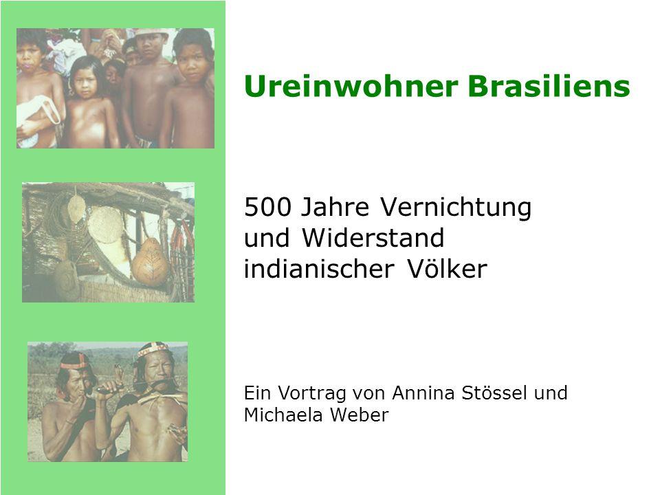 Ureinwohner Brasiliens 500 Jahre Vernichtung und Widerstand indianischer Völker Ein Vortrag von Annina Stössel und Michaela Weber