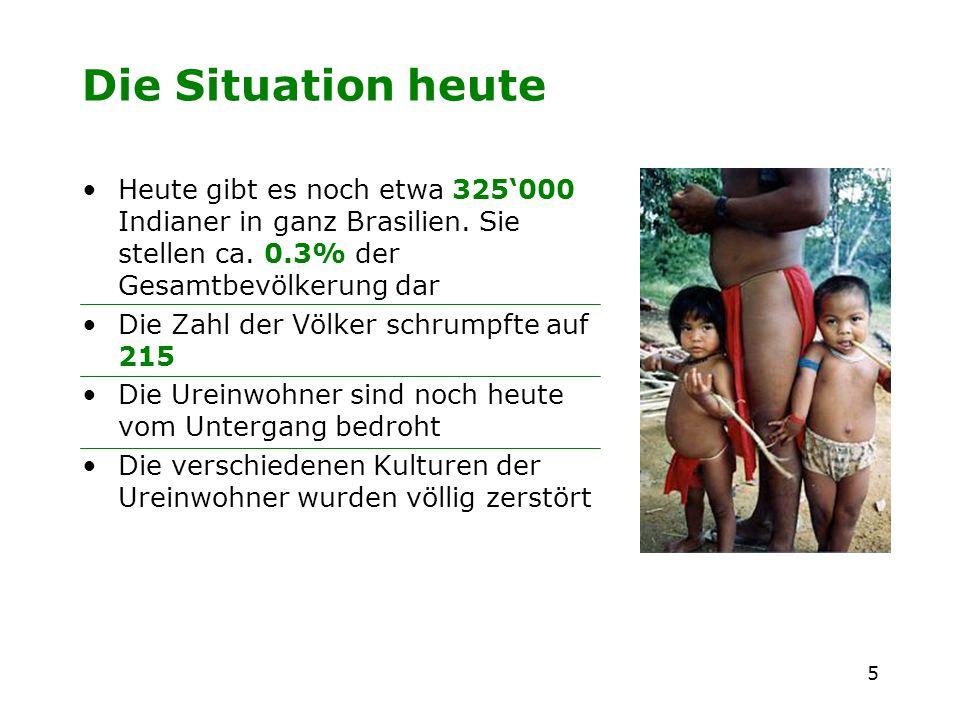 5 Die Situation heute Heute gibt es noch etwa 325000 Indianer in ganz Brasilien. Sie stellen ca. 0.3% der Gesamtbevölkerung dar Die Zahl der Völker sc