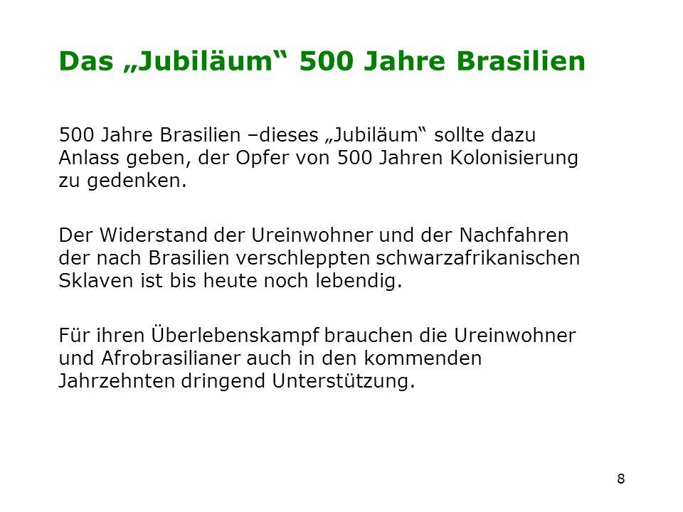 8 Das Jubiläum 500 Jahre Brasilien 500 Jahre Brasilien –dieses Jubiläum sollte dazu Anlass geben, der Opfer von 500 Jahren Kolonisierung zu gedenken.