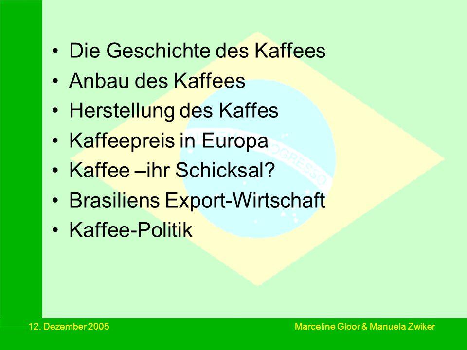 12. Dezember 2005 Marceline Gloor & Manuela Zwiker Die Geschichte des Kaffees Anbau des Kaffees Herstellung des Kaffes Kaffeepreis in Europa Kaffee –i