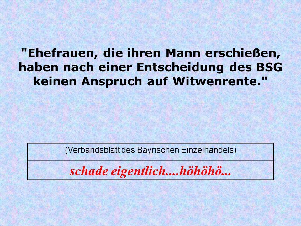 Ehefrauen, die ihren Mann erschießen, haben nach einer Entscheidung des BSG keinen Anspruch auf Witwenrente. (Verbandsblatt des Bayrischen Einzelhandels) schade eigentlich....höhöhö...