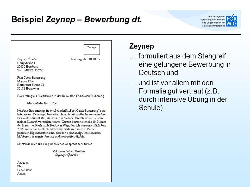 Zeynep … formuliert aus dem Stehgreif eine gelungene Bewerbung in Deutsch und … und ist vor allem mit den Formalia gut vertraut (z.B. durch intensive