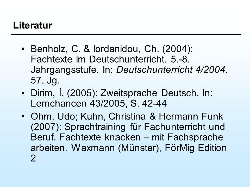 Literatur Benholz, C. & Iordanidou, Ch. (2004): Fachtexte im Deutschunterricht. 5.-8. Jahrgangsstufe. In: Deutschunterricht 4/2004. 57. Jg. Dirim, İ.