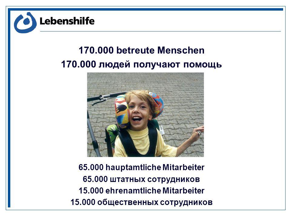 170.000 betreute Menschen 170.000 людей получают помощь 65.000 hauptamtliche Mitarbeiter 65.000 штатных сотрудников 15.000 ehrenamtliche Mitarbeiter 15.000 общественных сотрудников