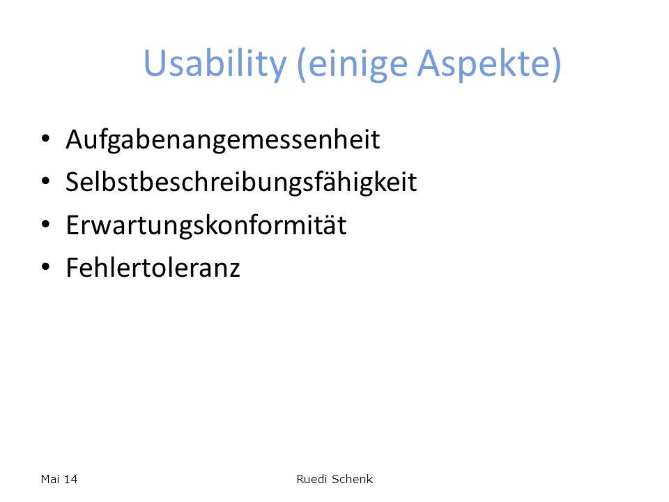 Usability (einige Aspekte) Aufgabenangemessenheit Selbstbeschreibungsfähigkeit Erwartungskonformität Fehlertoleranz Mai 14Ruedi Schenk