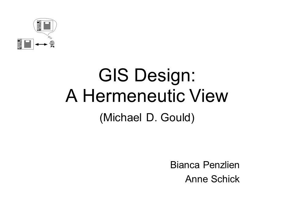 GIS Design: A Hermeneutic View (Michael D. Gould) Bianca Penzlien Anne Schick
