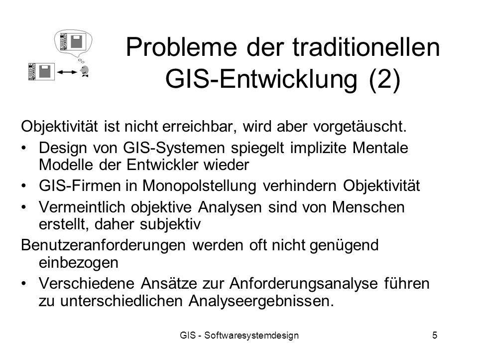 GIS - Softwaresystemdesign5 Probleme der traditionellen GIS-Entwicklung (2) Objektivität ist nicht erreichbar, wird aber vorgetäuscht. Design von GIS-