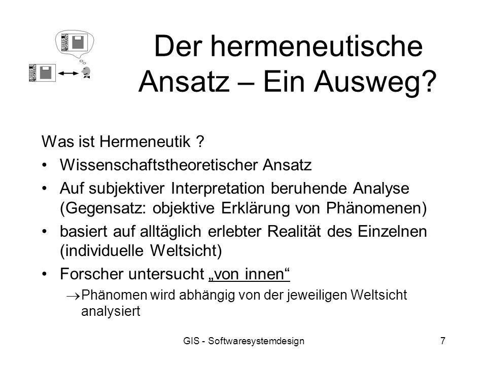 GIS - Softwaresystemdesign7 Der hermeneutische Ansatz – Ein Ausweg? Was ist Hermeneutik ? Wissenschaftstheoretischer Ansatz Auf subjektiver Interpreta