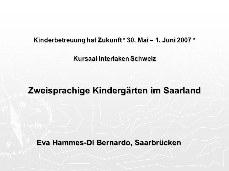 Kinderbetreuung hat Zukunft * 30. Mai – 1. Juni 2007 * Kursaal Interlaken Schweiz Zweisprachige Kindergärten im Saarland Eva Hammes-Di Bernardo, Saarb