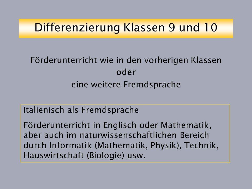 Differenzierung Klassen 9 und 10 Förderunterricht wie in den vorherigen Klassen oder eine weitere Fremdsprache Italienisch als Fremdsprache Förderunterricht in Englisch oder Mathematik, aber auch im naturwissenschaftlichen Bereich durch Informatik (Mathematik, Physik), Technik, Hauswirtschaft (Biologie) usw.