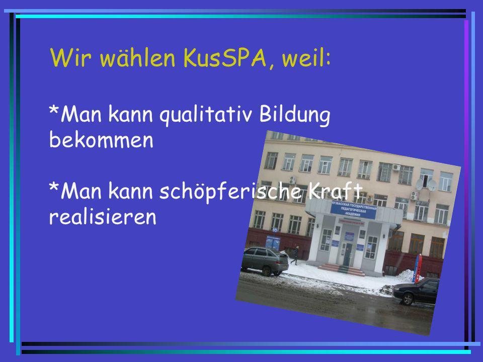 Wir wählen KusSPA, weil: *Man kann qualitativ Bildung bekommen *Man kann schöpferische Kraft realisieren