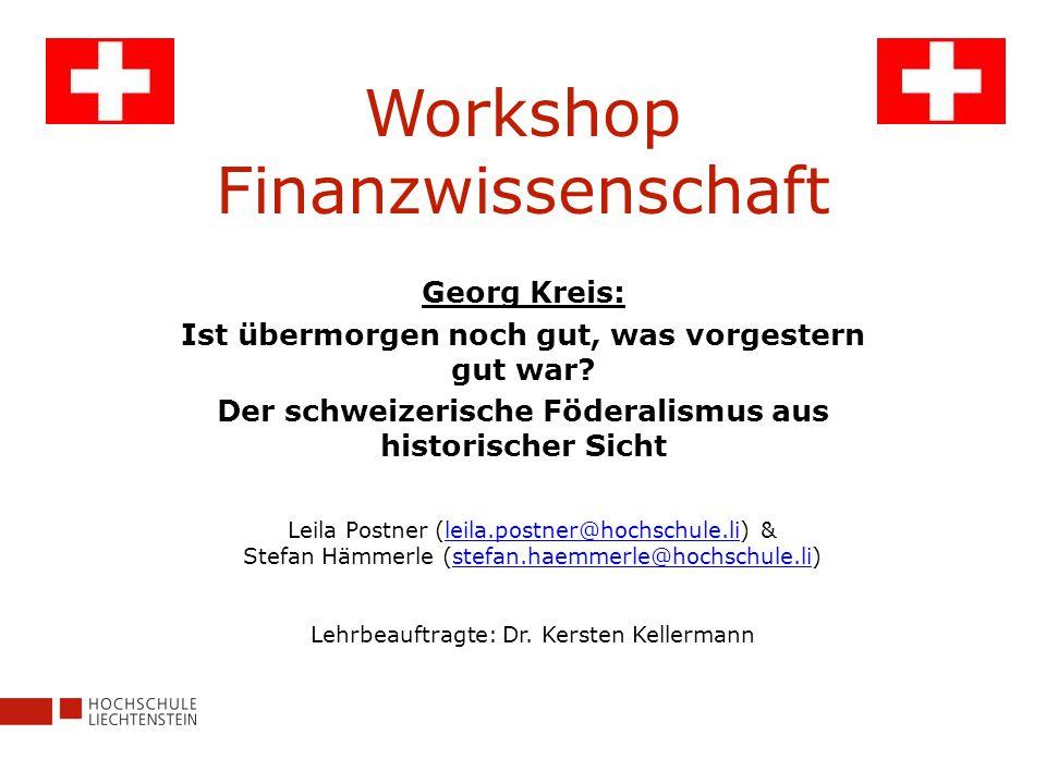 Workshop Finanzwissenschaft Georg Kreis: Ist übermorgen noch gut, was vorgestern gut war? Der schweizerische Föderalismus aus historischer Sicht Leila