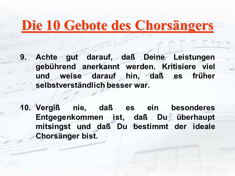Die 10 Gebote des Chorsängers 9.Achte gut darauf, daß Deine Leistungen gebührend anerkannt werden. Kritisiere viel und weise darauf hin, daß es früher