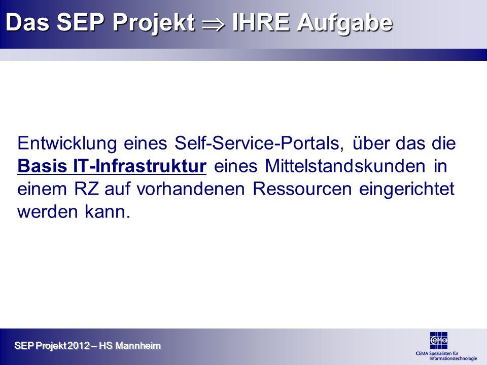 SEP Projekt 2012 – HS Mannheim Das SEP Projekt IHRE Aufgabe Entwicklung eines Self-Service-Portals, über das die Basis IT-Infrastruktur eines Mittelst