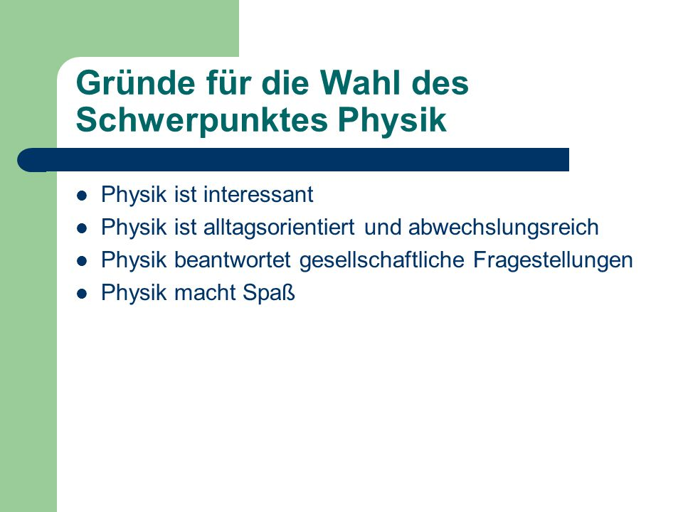 Gründe für die Wahl des Schwerpunktes Physik Physik ist interessant Physik ist alltagsorientiert und abwechslungsreich Physik beantwortet gesellschaftliche Fragestellungen Physik macht Spaß