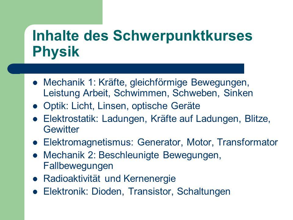 Inhalte des Schwerpunktkurses Physik Mechanik 1: Kräfte, gleichförmige Bewegungen, Leistung Arbeit, Schwimmen, Schweben, Sinken Optik: Licht, Linsen,