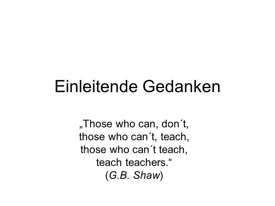 Einleitende Gedanken Those who can, don´t, those who can´t, teach, those who can´t teach, teach teachers. (G.B. Shaw)