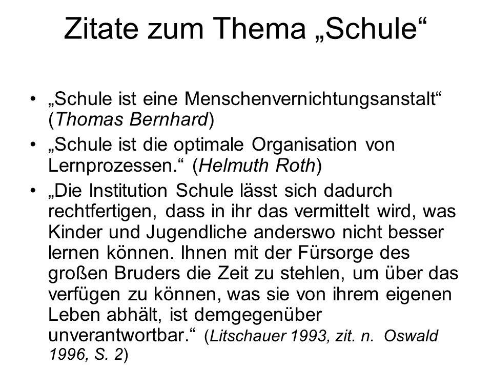 Zitate zum Thema Schule Schule ist eine Menschenvernichtungsanstalt (Thomas Bernhard) Schule ist die optimale Organisation von Lernprozessen. (Helmuth