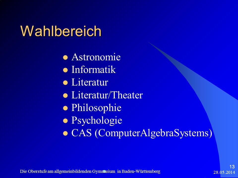 28.05.2014 Die Oberstufe am allgemeinbildenden Gymnasium in Baden-Württemberg 13 Wahlbereich Astronomie Informatik Literatur Literatur/Theater Philosophie Psychologie CAS (ComputerAlgebraSystems)