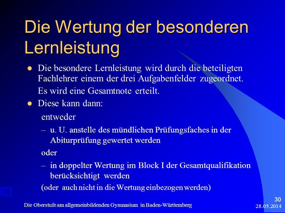 28.05.2014 Die Oberstufe am allgemeinbildenden Gymnasium in Baden-Württemberg 30 Die Wertung der besonderen Lernleistung Die besondere Lernleistung wird durch die beteiligten Fachlehrer einem der drei Aufgabenfelder zugeordnet.