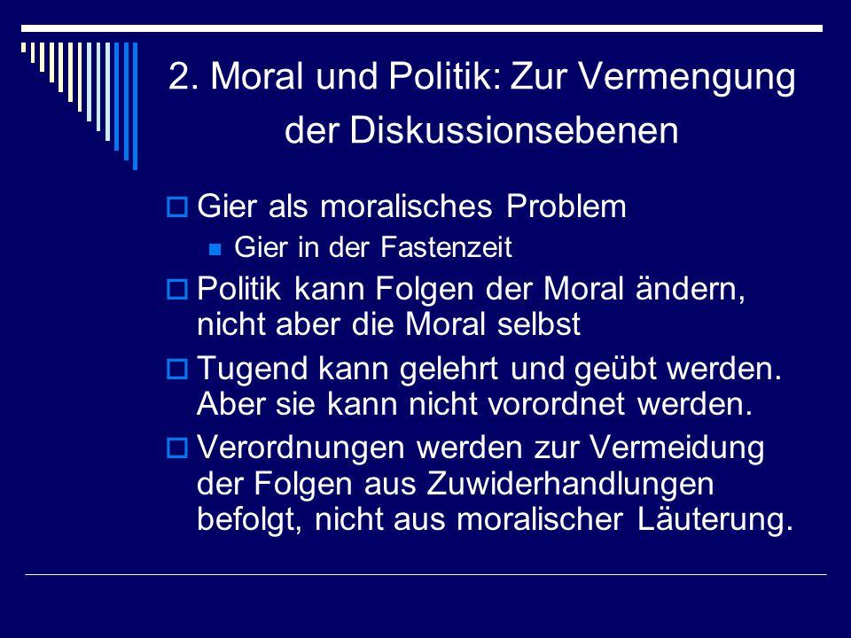 2. Moral und Politik: Zur Vermengung der Diskussionsebenen Gier als moralisches Problem Gier in der Fastenzeit Politik kann Folgen der Moral ändern, n