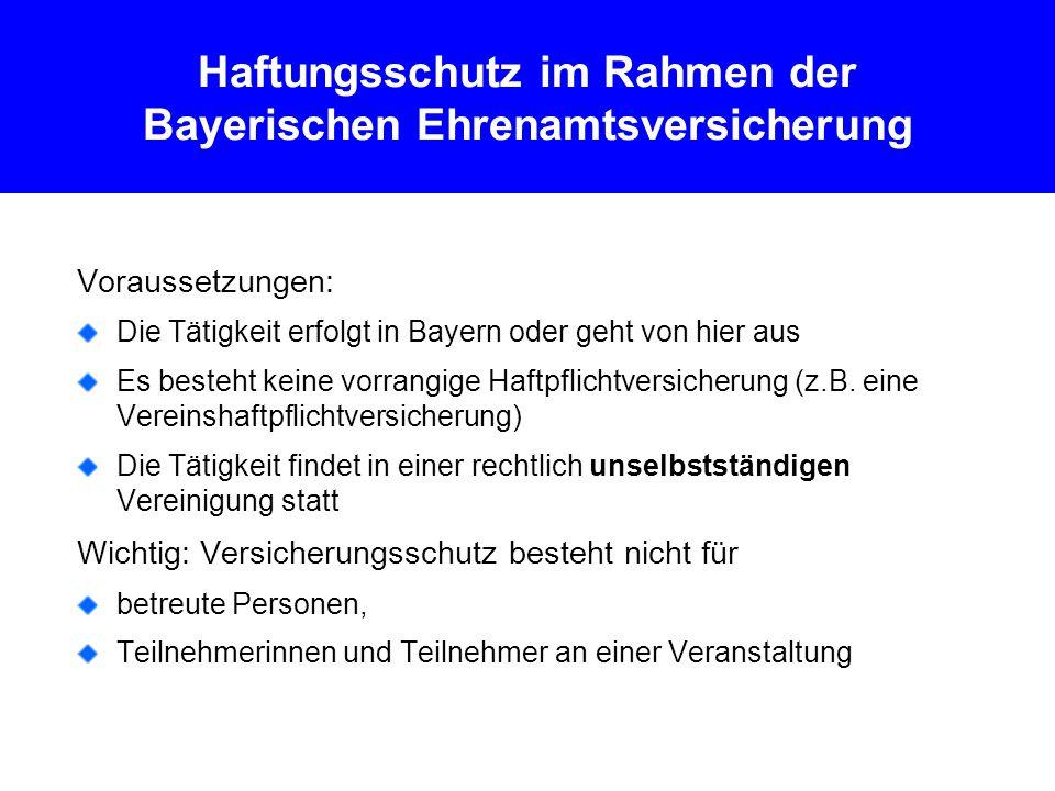 Haftungsschutz im Rahmen der Bayerischen Ehrenamtsversicherung Voraussetzungen: Die Tätigkeit erfolgt in Bayern oder geht von hier aus Es besteht keine vorrangige Haftpflichtversicherung (z.B.