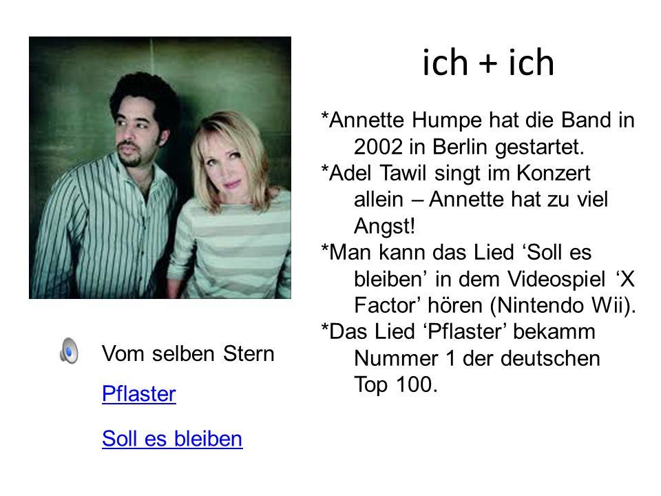 ich + ich Vom selben Stern *Annette Humpe hat die Band in 2002 in Berlin gestartet. *Adel Tawil singt im Konzert allein – Annette hat zu viel Angst! *