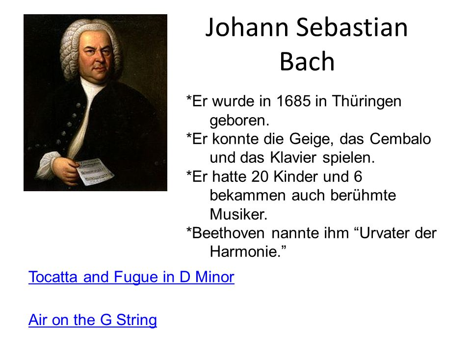 Johann Sebastian Bach Tocatta and Fugue in D Minor *Er wurde in 1685 in Thüringen geboren.