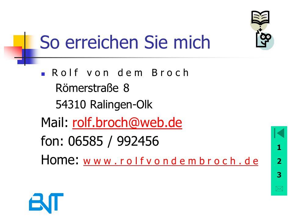 1 2 3 So erreichen Sie mich R o l f v o n d e m B r o c h Römerstraße 8 54310 Ralingen-Olk Mail: rolf.broch@web.derolf.broch@web.de fon: 06585 / 99245