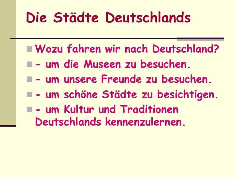 Die Städte Deutschlands Wozu fahren wir nach Deutschland? - um die Museen zu besuchen. - um unsere Freunde zu besuchen. - um schöne Städte zu besichti