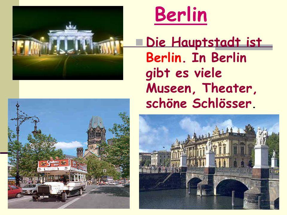 Berlin Die Hauptstadt ist Berlin. In Berlin gibt es viele Museen, Theater, schöne Schlösser.