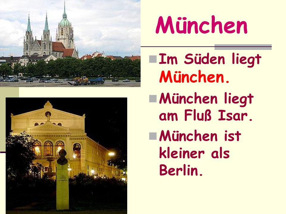 München Im Süden liegt München. München liegt am Fluß Isar. München ist kleiner als Berlin.