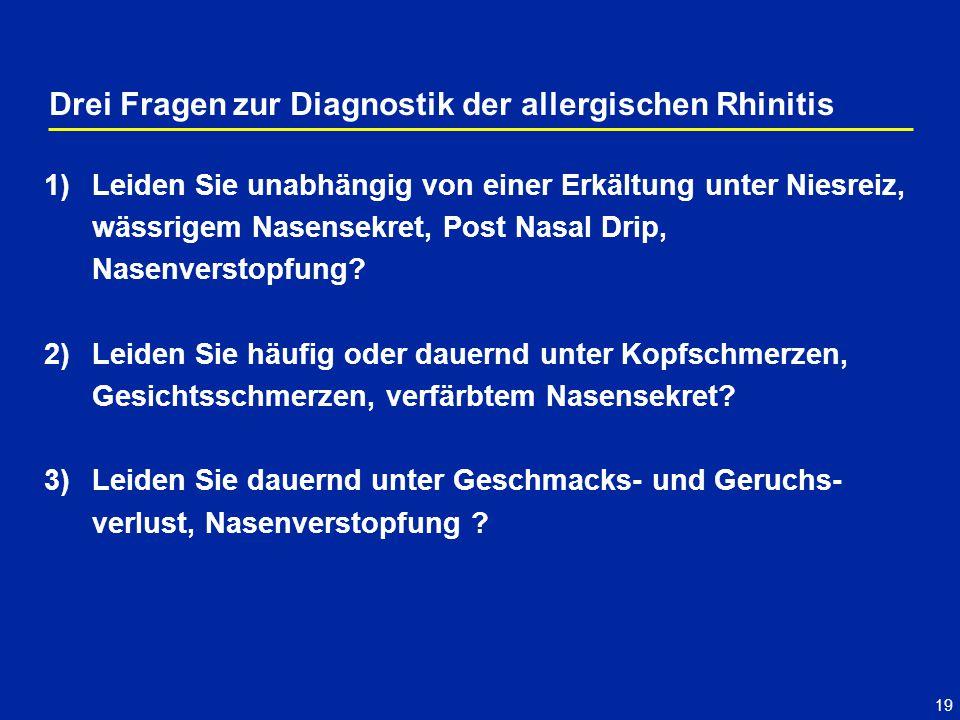 19 Drei Fragen zur Diagnostik der allergischen Rhinitis 1)Leiden Sie unabhängig von einer Erkältung unter Niesreiz, wässrigem Nasensekret, Post Nasal Drip, Nasenverstopfung.