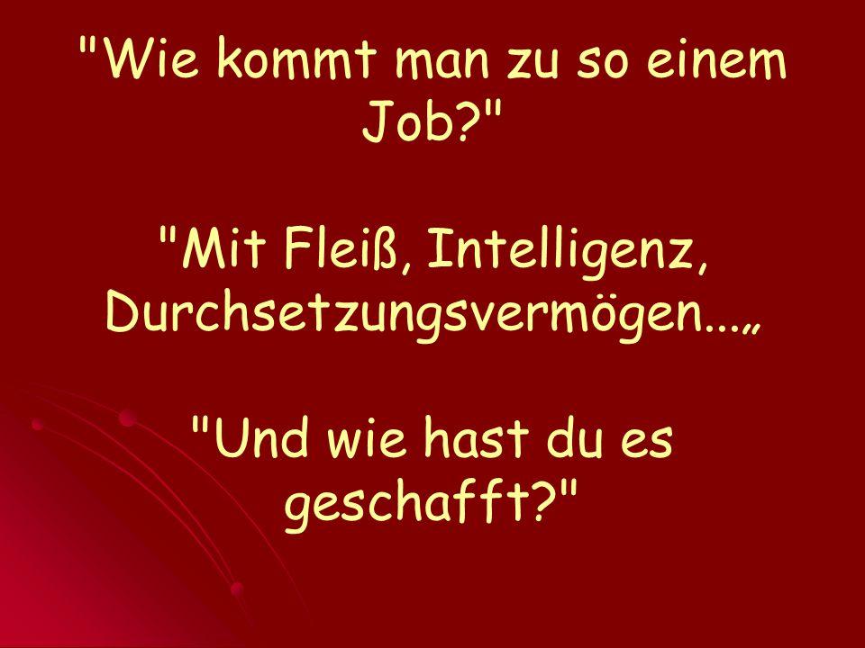 Wie kommt man zu so einem Job? Mit Fleiß, Intelligenz, Durchsetzungsvermögen...