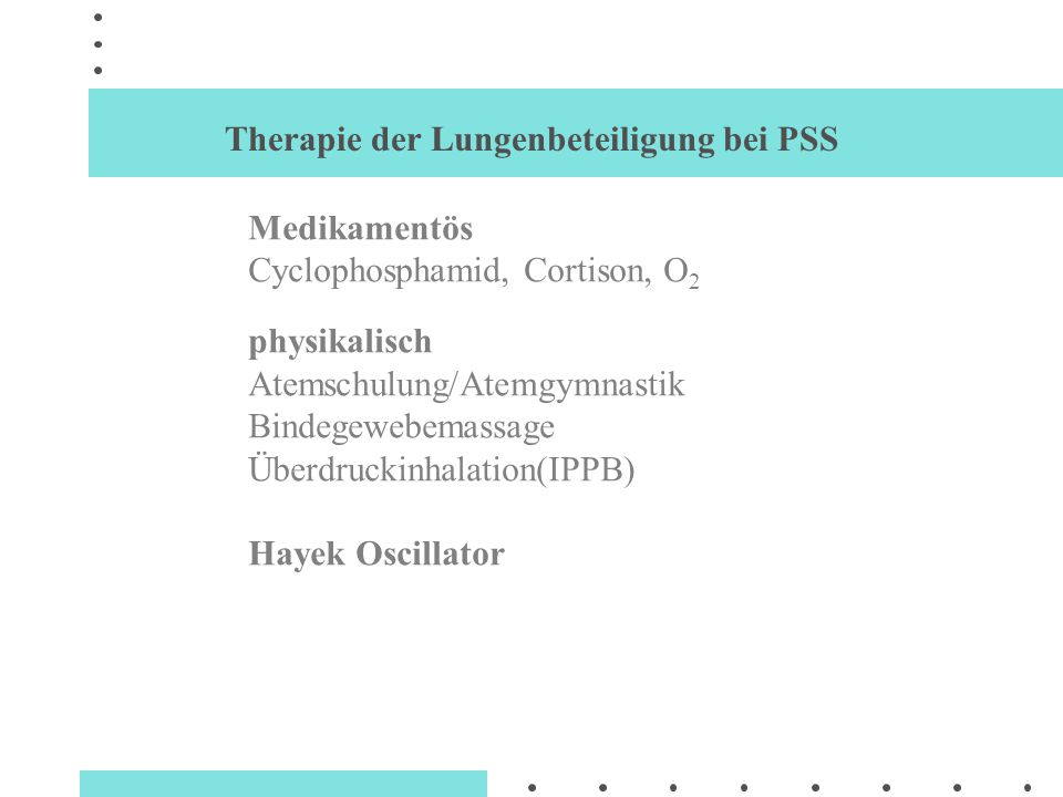 Therapie der Lungenbeteiligung bei PSS Medikamentös Cyclophosphamid, Cortison, O 2 physikalisch Atemschulung/Atemgymnastik Bindegewebemassage Überdruc