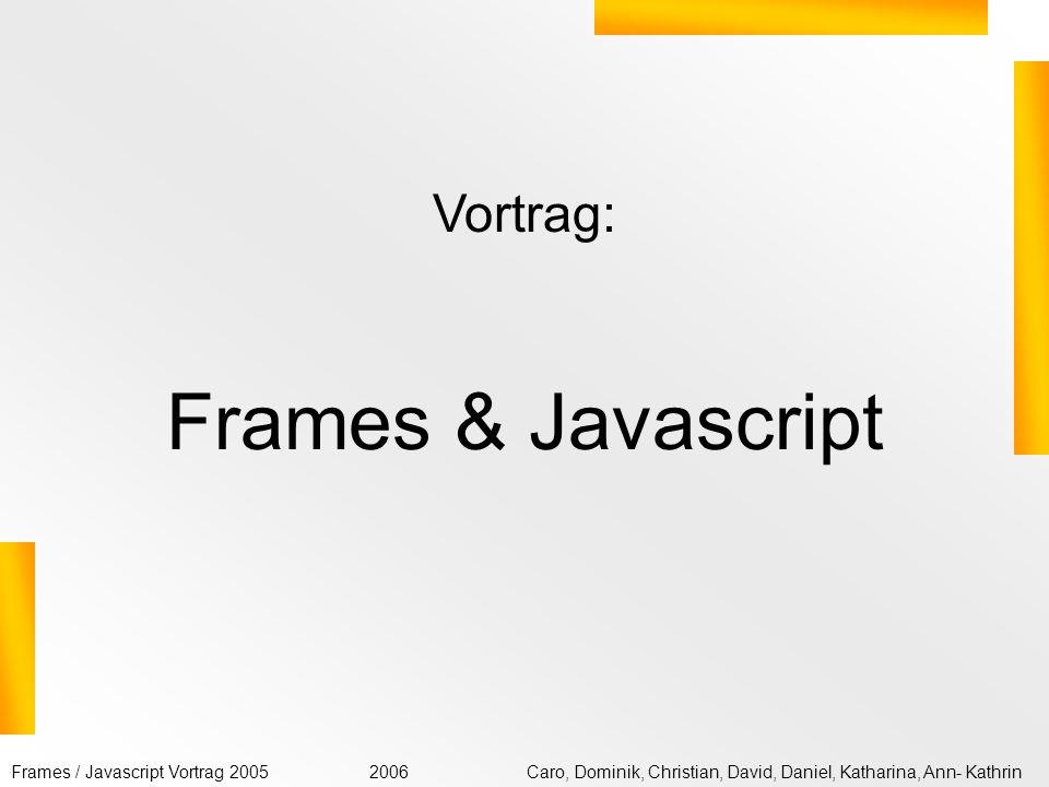 Frames / Javascript Vortrag 2005Caro, Dominik, Christian, David, Daniel, Katharina, Ann- Kathrin2006 Frames erstellen Um Frames zu definieren, brauchen Sie eine spezielle HTML-Datei, in der ein Frameset definiert wird.