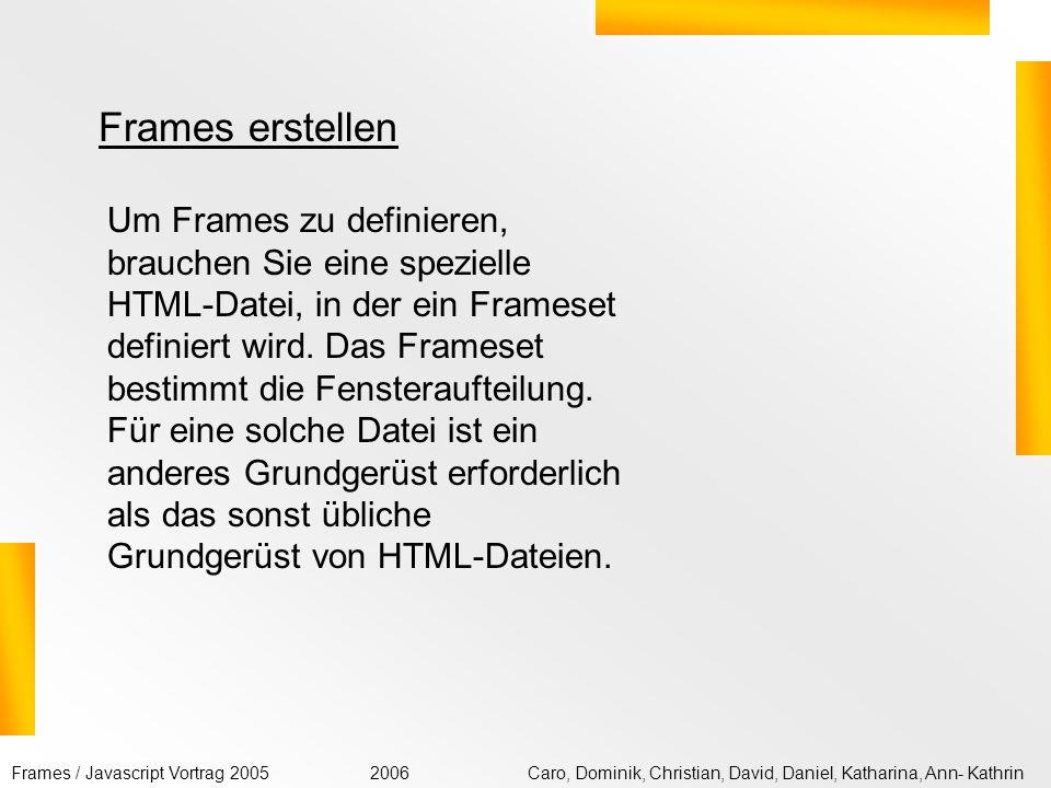 Frames / Javascript Vortrag 2005Caro, Dominik, Christian, David, Daniel, Katharina, Ann- Kathrin2006 <!DOCTYPE HTML PUBLIC -//W3C//DTD HTML 4.01 Frameset//EN http://www.w3.org/TR/html4/frameset.dtd > Beschreibung des Frameset-Inhalts Alternativ-Inhalt Wird angezeigt, wenn der Browser keine Frames darstellen kann.