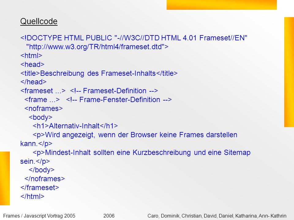 Frames / Javascript Vortrag 2005Caro, Dominik, Christian, David, Daniel, Katharina, Ann- Kathrin2006 Mit leiten Sie einen Bereich für JavaScript innerhalb einer HTML-Datei ein (script = Quelltext, type = MIME- Typ).