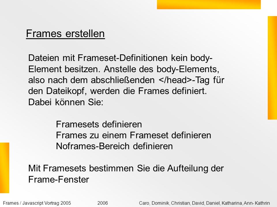 Frames / Javascript Vortrag 2005Caro, Dominik, Christian, David, Daniel, Katharina, Ann- Kathrin2006 zum schnellen Wechseln zwischen Informationseinheiten zum ständigen Einblenden projektglobaler Steuerverweise zum gleichzeitigen Anzeigen von zu vergleichenden Informationen bei besonders kunstvoller Seitengestaltung Frames verwenden