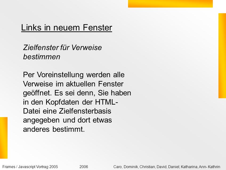 Frames / Javascript Vortrag 2005Caro, Dominik, Christian, David, Daniel, Katharina, Ann- Kathrin2006 <!DOCTYPE HTML PUBLIC -//W3C//DTD HTML 4.01 Transitional//EN http://www.w3.org/TR/html4/loose.dtd > Zielfenster für Verweise bestimmen SELFHTML aktuell immer wieder neu: SELFHTML aktuell Quellcode