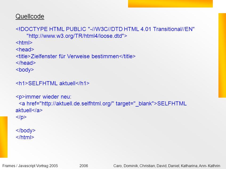 Frames / Javascript Vortrag 2005Caro, Dominik, Christian, David, Daniel, Katharina, Ann- Kathrin2006 Mit dem Attribut target im einleitenden -Tag können Sie ein Zielfenster für den Verweis festlegen _blank, um den Verweis in einem neuen Fenster zu öffnen, _self, um den Verweis im aktuellen Fenster zu öffnen, _parent, um bei verschachtelten Framesets das aktuelle Frameset zu sprengen, _top, um bei verschachtelten Framesets alle Framesets zu sprengen.