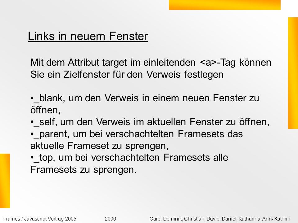 Frames / Javascript Vortrag 2005Caro, Dominik, Christian, David, Daniel, Katharina, Ann- Kathrin2006 Wenn Sie mit Frame-Sets arbeiten, werden Sie häufig in einem Frame-Fenster Verweise anbieten wollen, bei derem Anklicken das Verweisziel in einem anderen Frame-Fenster angezeigt werden soll.