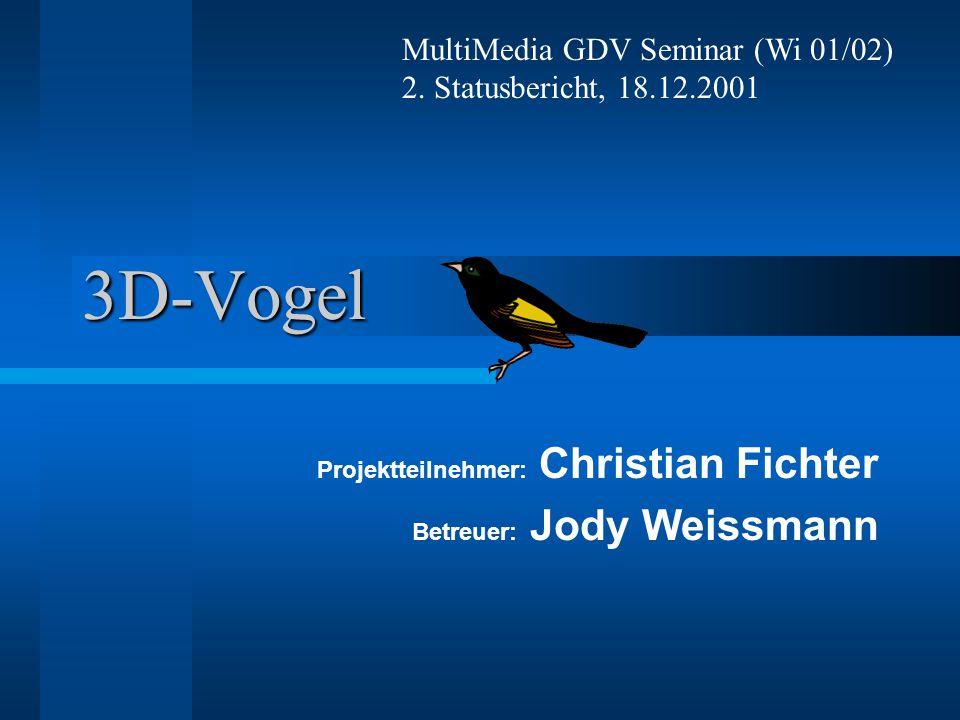 3D-Vogel Projektteilnehmer: Christian Fichter Betreuer: Jody Weissmann MultiMedia GDV Seminar (Wi 01/02) 2.